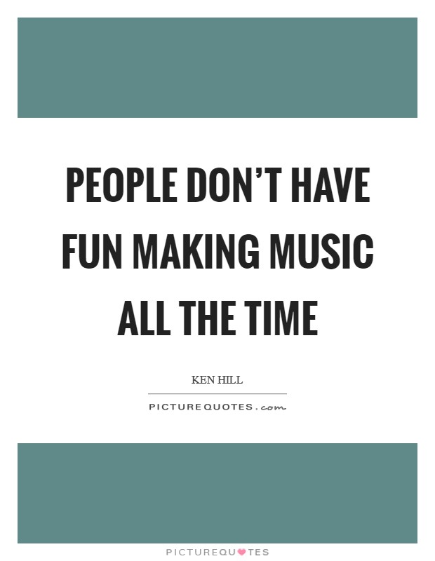 People don't have fun making music all the time Picture Quote #1
