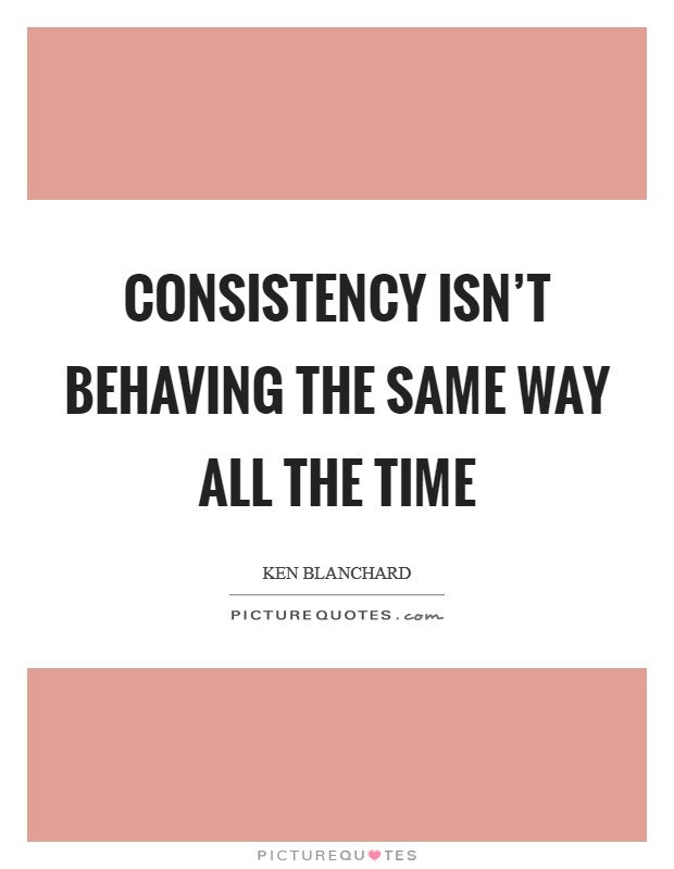 Consistency isn't behaving the same way all the time Picture Quote #1