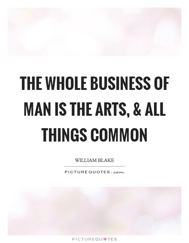 The Whole Business of Man is The Arts, and All Things Common Picture Quote #1