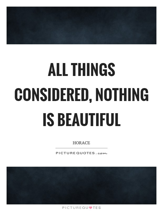 All things considered, nothing is beautiful Picture Quote #1