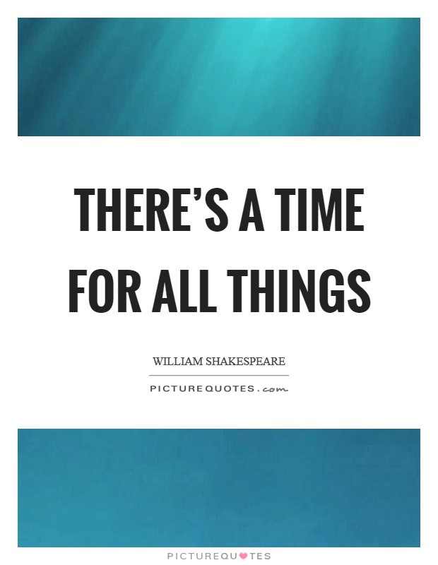 There's a time for all things Picture Quote #1