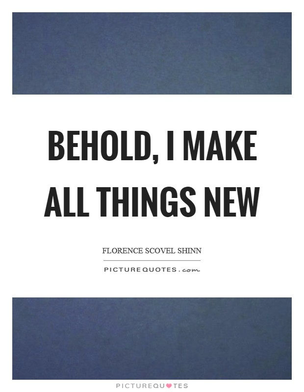 Behold, I make all things new Picture Quote #1
