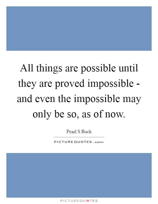 All things are possible until they are proved impossible - and even the impossible may only be so, as of now Picture Quote #1