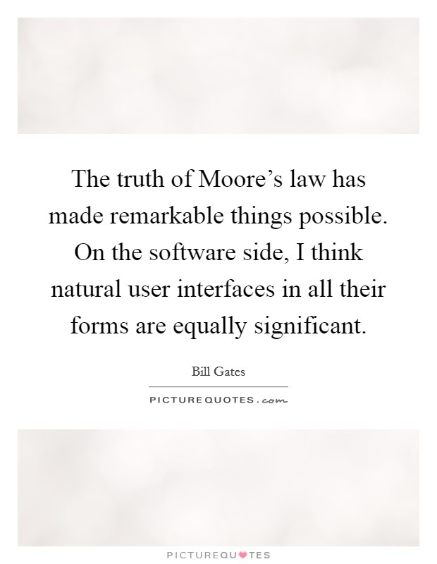The truth of Moore's law has made remarkable things possible. On the software side, I think natural user interfaces in all their forms are equally significant Picture Quote #1