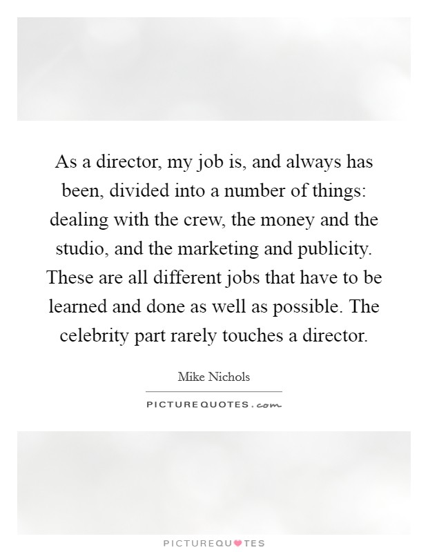 As a director, my job is, and always has been, divided into a number of things: dealing with the crew, the money and the studio, and the marketing and publicity. These are all different jobs that have to be learned and done as well as possible. The celebrity part rarely touches a director Picture Quote #1