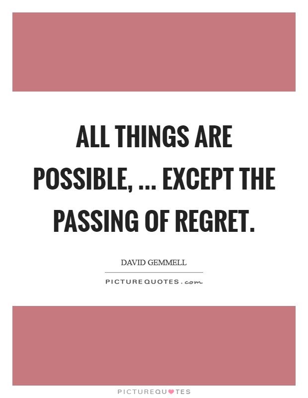 All things are possible, ... Except the passing of regret Picture Quote #1