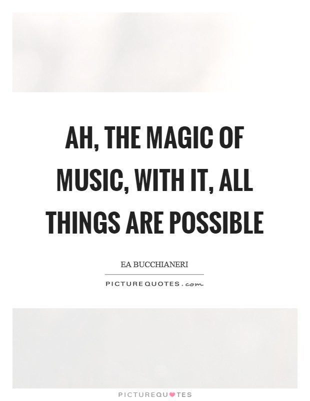 Ah, the magic of music, with it, all things are possible Picture Quote #1