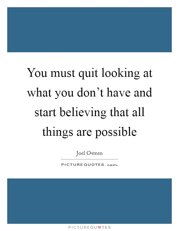 You must quit looking at what you don't have and start believing that all things are possible Picture Quote #1