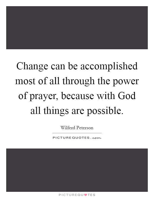 Change can be accomplished most of all through the power of prayer, because with God all things are possible Picture Quote #1