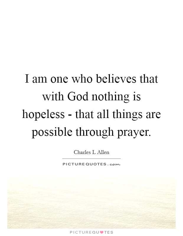 I am one who believes that with God nothing is hopeless - that all things are possible through prayer Picture Quote #1