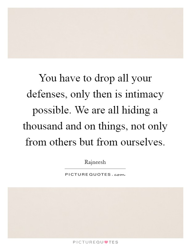 You have to drop all your defenses, only then is intimacy possible. We are all hiding a thousand and on things, not only from others but from ourselves Picture Quote #1