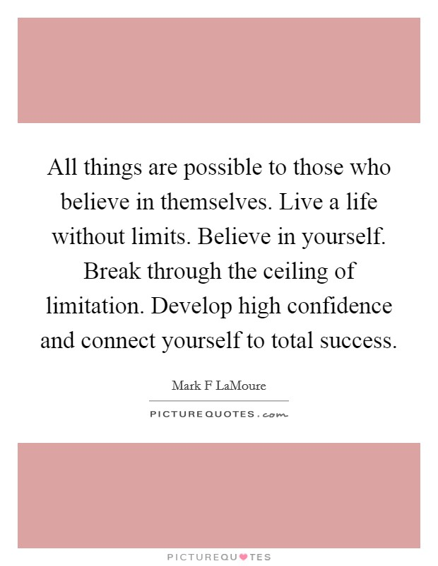 All things are possible to those who believe in themselves. Live a life without limits. Believe in yourself. Break through the ceiling of limitation. Develop high confidence and connect yourself to total success Picture Quote #1