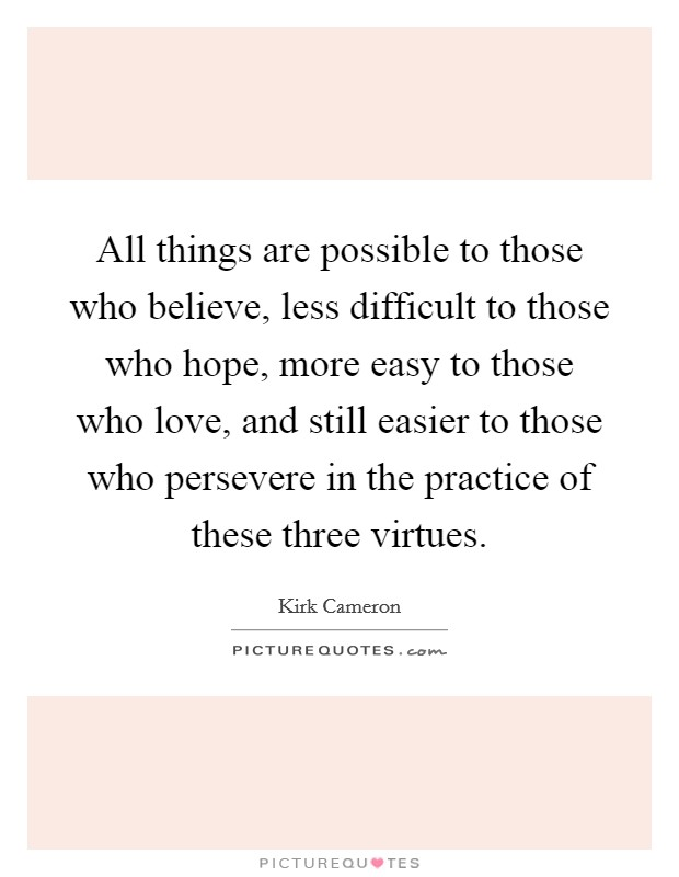 All things are possible to those who believe, less difficult to those who hope, more easy to those who love, and still easier to those who persevere in the practice of these three virtues Picture Quote #1