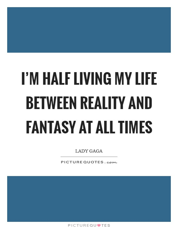 I'm half living my life between reality and fantasy at all times Picture Quote #1
