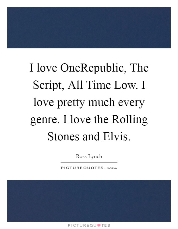I love OneRepublic, The Script, All Time Low. I love pretty much every genre. I love the Rolling Stones and Elvis Picture Quote #1