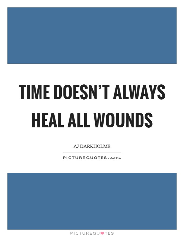 Time doesn't always heal all wounds Picture Quote #1