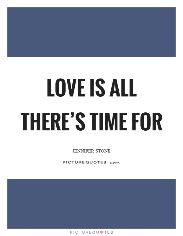 Love is all there's time for Picture Quote #1