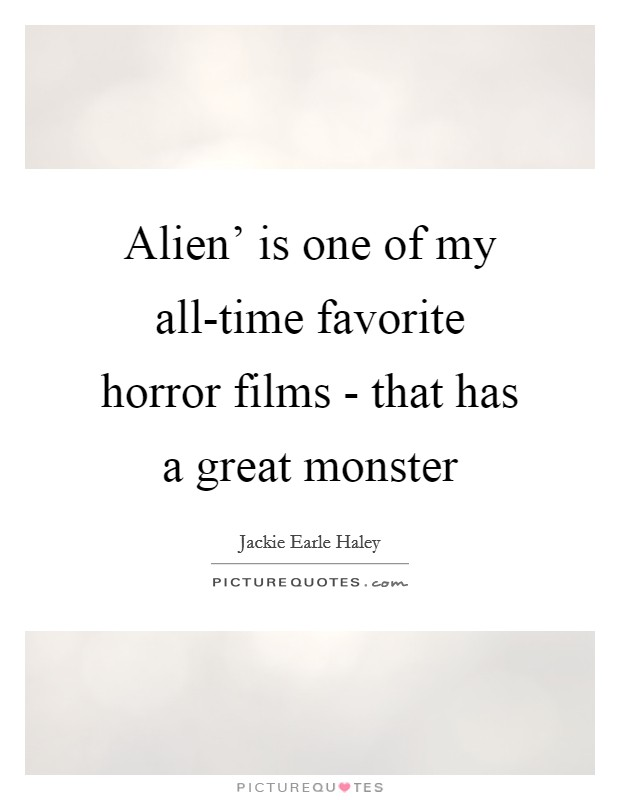 Alien' is one of my all-time favorite horror films - that has a great monster Picture Quote #1