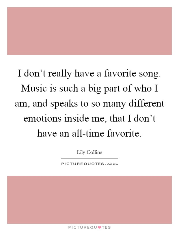 I don't really have a favorite song. Music is such a big part of who I am, and speaks to so many different emotions inside me, that I don't have an all-time favorite Picture Quote #1