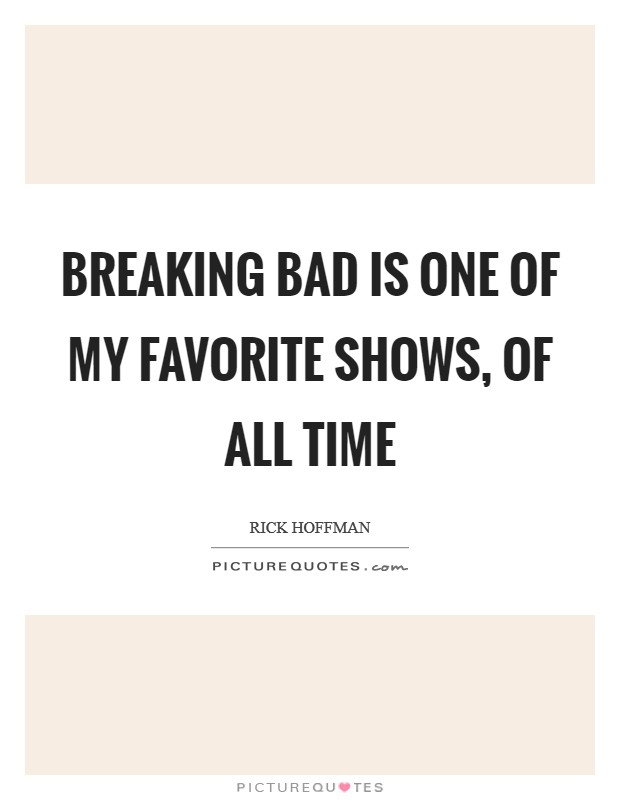Breaking Bad is one of my favorite shows, of all time Picture Quote #1