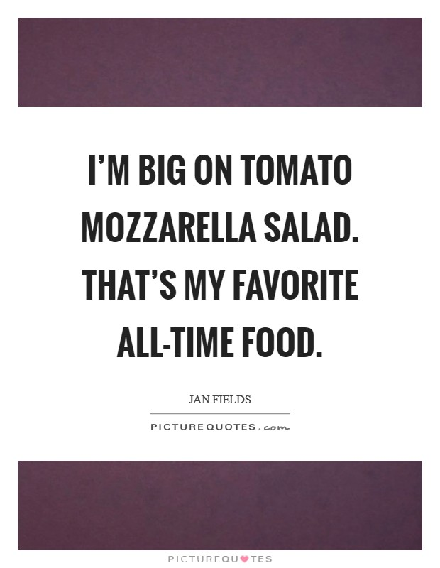 I'm big on tomato mozzarella salad. That's my favorite all-time food Picture Quote #1