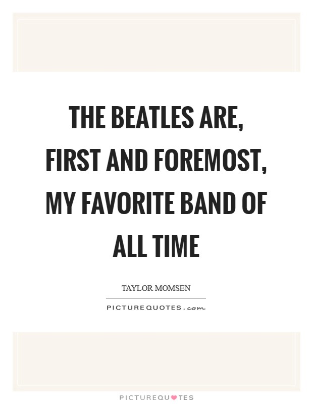 The Beatles are, first and foremost, my favorite band of all time Picture Quote #1