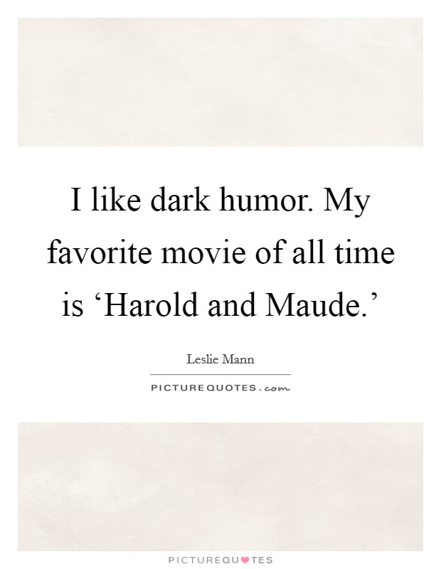 I like dark humor. My favorite movie of all time is 'Harold and Maude.' Picture Quote #1