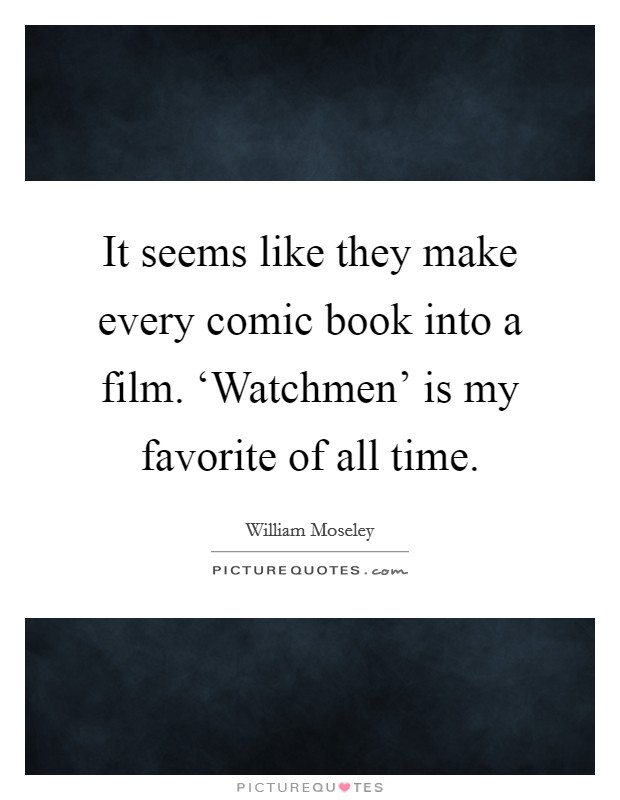 It seems like they make every comic book into a film. 'Watchmen' is my favorite of all time Picture Quote #1
