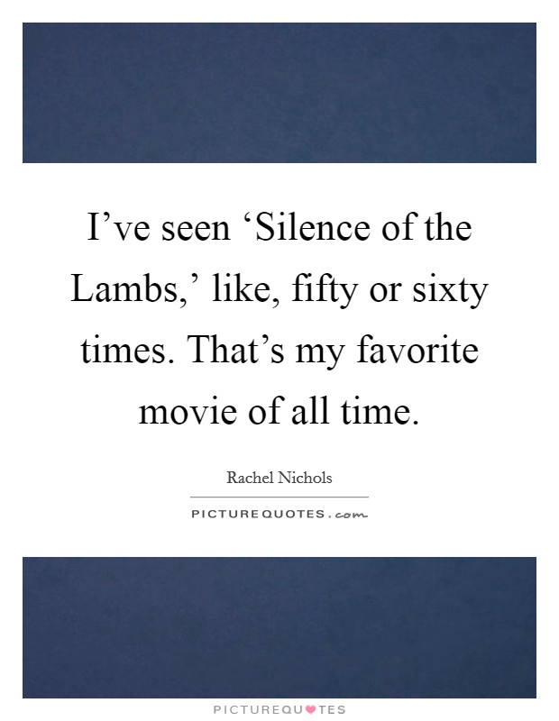 I've seen 'Silence of the Lambs,' like, fifty or sixty times. That's my favorite movie of all time Picture Quote #1