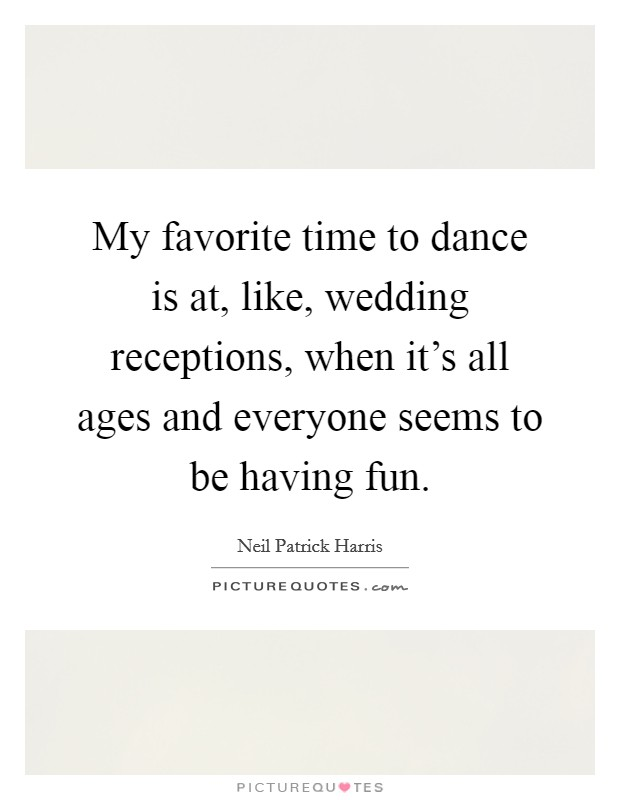 My favorite time to dance is at, like, wedding receptions, when it's all ages and everyone seems to be having fun. Picture Quote #1