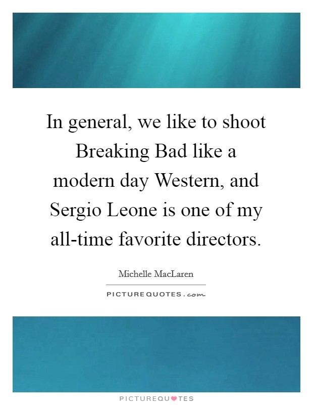 In general, we like to shoot Breaking Bad like a modern day Western, and Sergio Leone is one of my all-time favorite directors Picture Quote #1