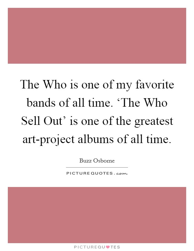 The Who is one of my favorite bands of all time. 'The Who Sell Out' is one of the greatest art-project albums of all time Picture Quote #1
