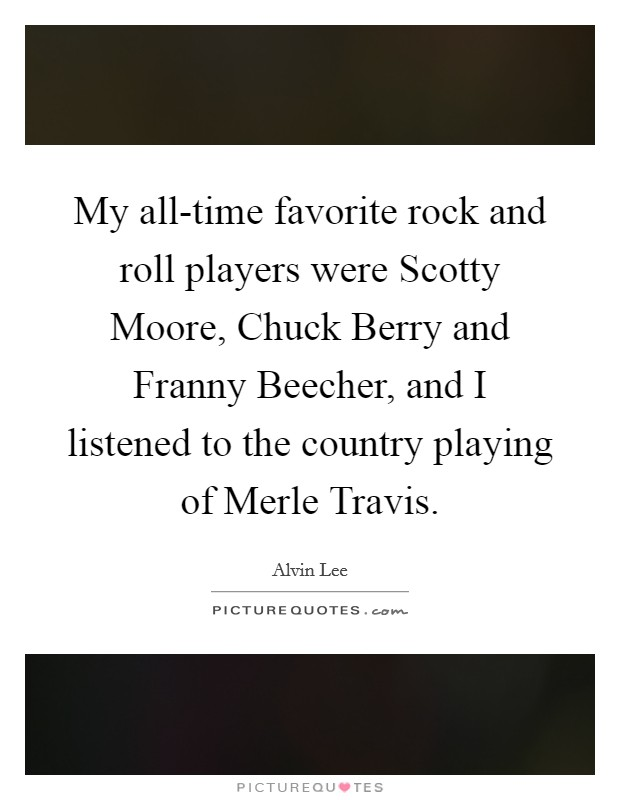 My all-time favorite rock and roll players were Scotty Moore, Chuck Berry and Franny Beecher, and I listened to the country playing of Merle Travis Picture Quote #1