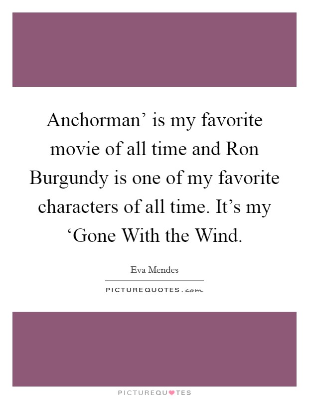 Anchorman' is my favorite movie of all time and Ron Burgundy is one of my favorite characters of all time. It's my 'Gone With the Wind Picture Quote #1