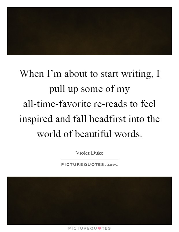 When I'm about to start writing, I pull up some of my all-time-favorite re-reads to feel inspired and fall headfirst into the world of beautiful words Picture Quote #1