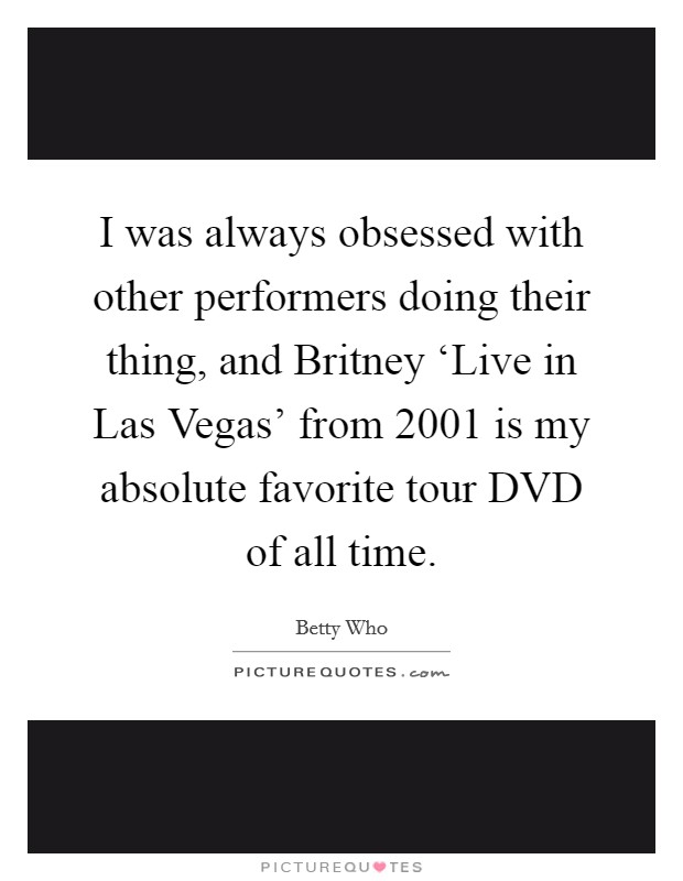 I was always obsessed with other performers doing their thing, and Britney 'Live in Las Vegas' from 2001 is my absolute favorite tour DVD of all time Picture Quote #1