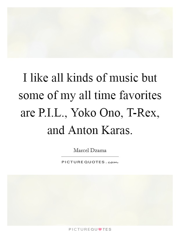 I like all kinds of music but some of my all time favorites are P.I.L., Yoko Ono, T-Rex, and Anton Karas Picture Quote #1