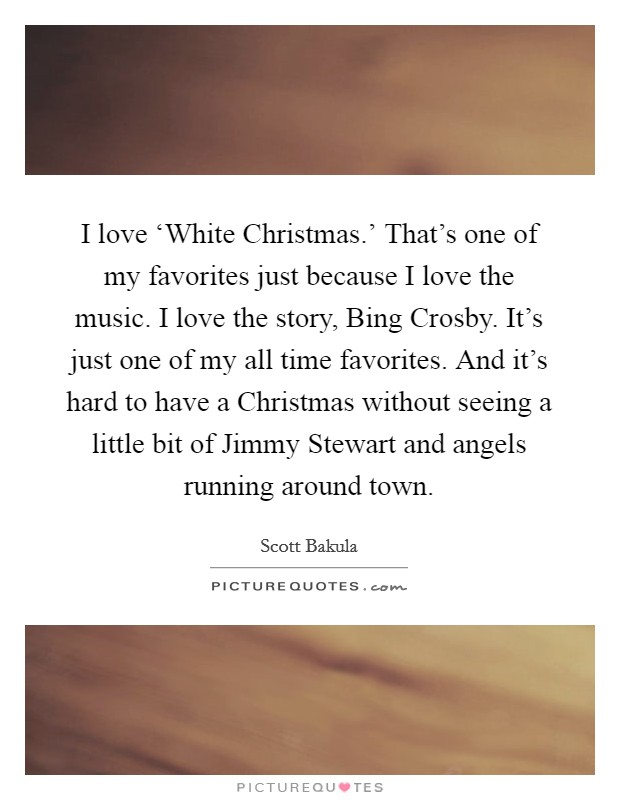 I love 'White Christmas.' That's one of my favorites just because I love the music. I love the story, Bing Crosby. It's just one of my all time favorites. And it's hard to have a Christmas without seeing a little bit of Jimmy Stewart and angels running around town Picture Quote #1