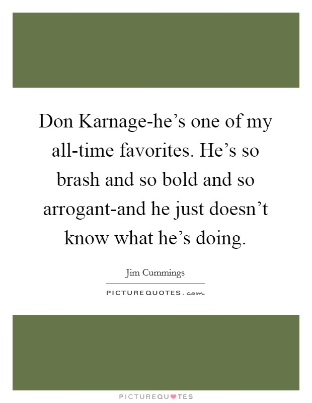 Don Karnage-he's one of my all-time favorites. He's so brash and so bold and so arrogant-and he just doesn't know what he's doing Picture Quote #1