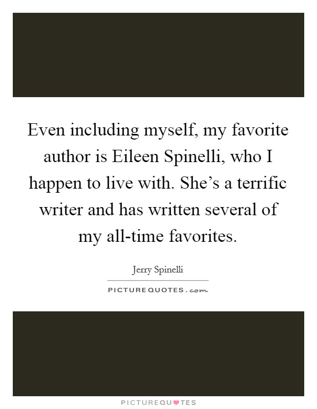 Even including myself, my favorite author is Eileen Spinelli, who I happen to live with. She's a terrific writer and has written several of my all-time favorites Picture Quote #1