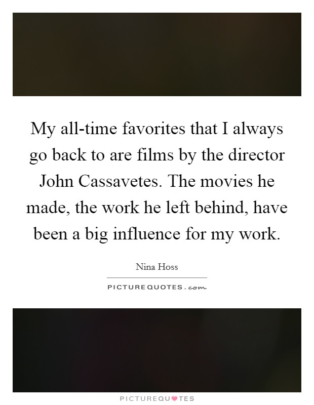 My all-time favorites that I always go back to are films by the director John Cassavetes. The movies he made, the work he left behind, have been a big influence for my work Picture Quote #1
