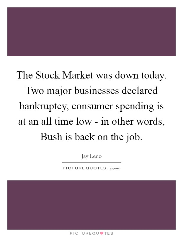 The Stock Market was down today. Two major businesses declared bankruptcy, consumer spending is at an all time low - in other words, Bush is back on the job Picture Quote #1
