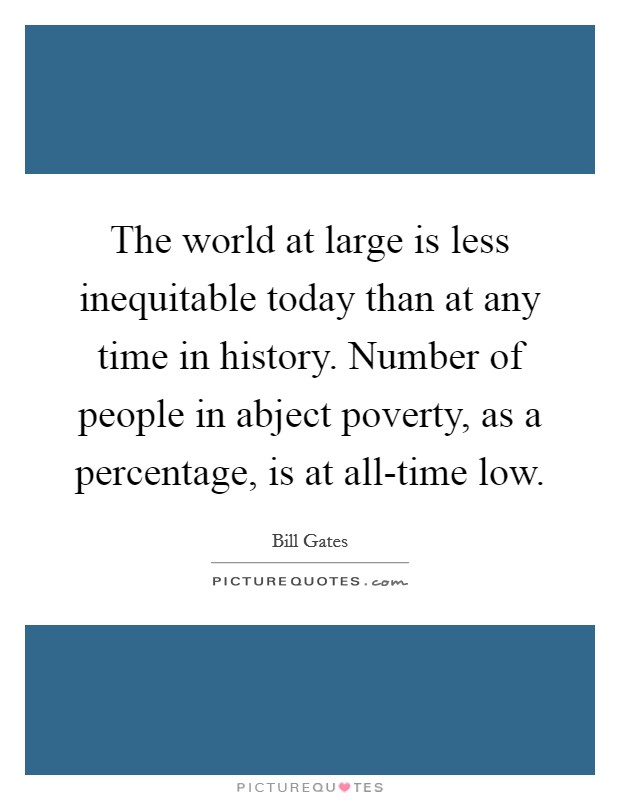 The world at large is less inequitable today than at any time in history. Number of people in abject poverty, as a percentage, is at all-time low Picture Quote #1