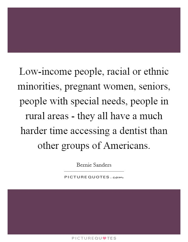 Low-income people, racial or ethnic minorities, pregnant women, seniors, people with special needs, people in rural areas - they all have a much harder time accessing a dentist than other groups of Americans Picture Quote #1