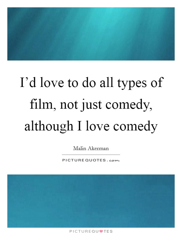 I'd love to do all types of film, not just comedy, although I love comedy Picture Quote #1