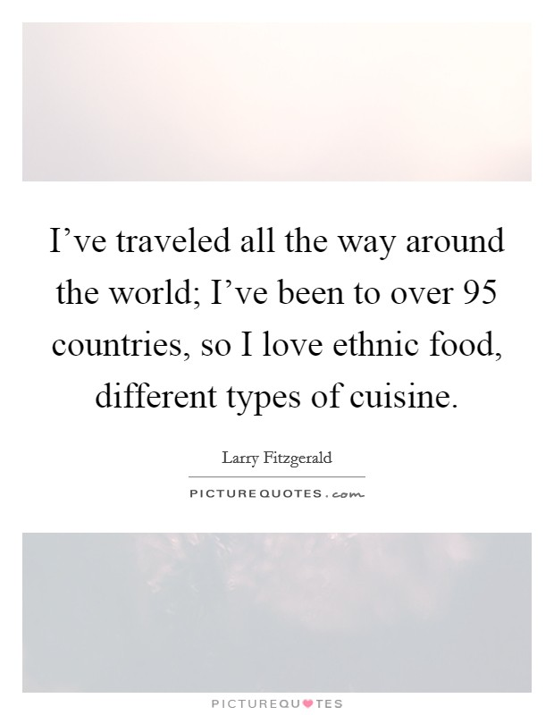I've traveled all the way around the world; I've been to over 95 countries, so I love ethnic food, different types of cuisine Picture Quote #1