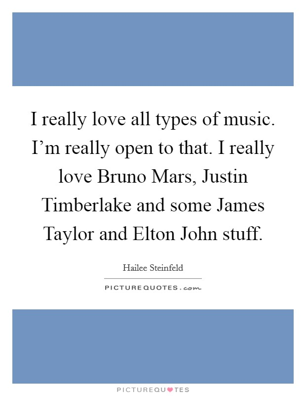 I really love all types of music. I'm really open to that. I really love Bruno Mars, Justin Timberlake and some James Taylor and Elton John stuff Picture Quote #1