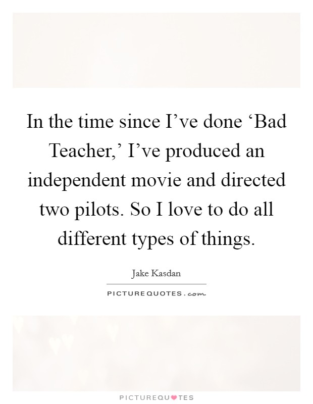In the time since I've done 'Bad Teacher,' I've produced an independent movie and directed two pilots. So I love to do all different types of things Picture Quote #1