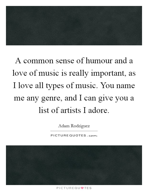 A common sense of humour and a love of music is really important, as I love all types of music. You name me any genre, and I can give you a list of artists I adore Picture Quote #1