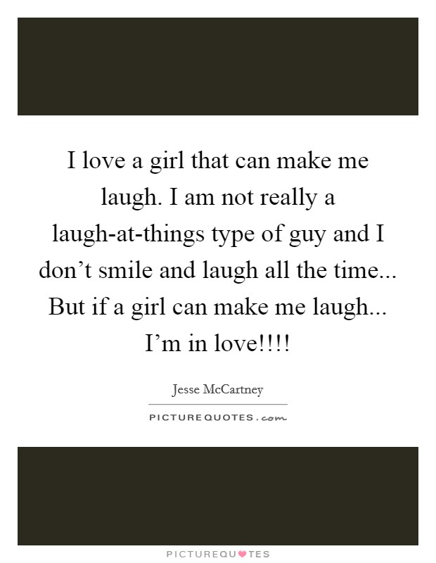 I love a girl that can make me laugh. I am not really a laugh-at-things type of guy and I don't smile and laugh all the time... But if a girl can make me laugh... I'm in love!!!! Picture Quote #1